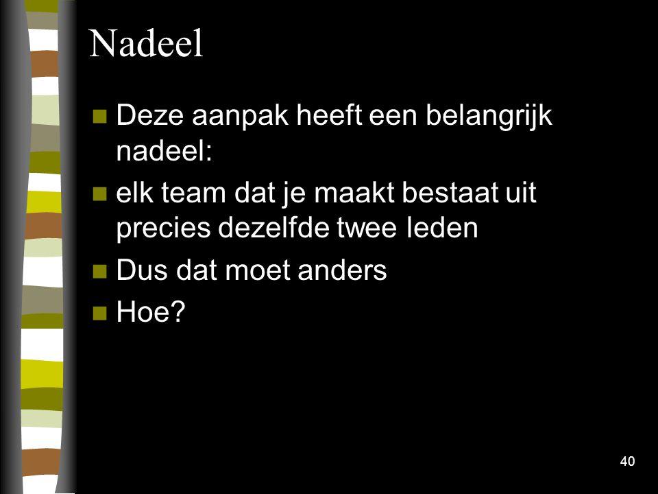 40 Nadeel Deze aanpak heeft een belangrijk nadeel: elk team dat je maakt bestaat uit precies dezelfde twee leden Dus dat moet anders Hoe?