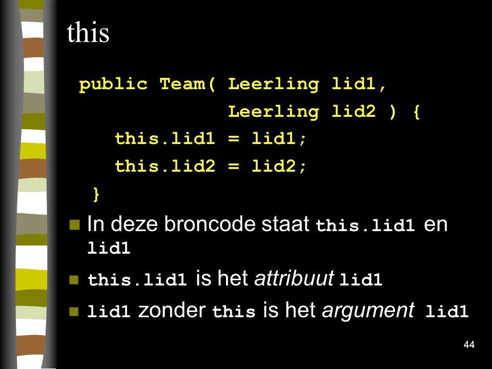 44 this public Team( Leerling lid1, Leerling lid2 ) { this.lid1 = lid1; this.lid2 = lid2; } In deze broncode staat this.lid1 en lid1 this.lid1 is het