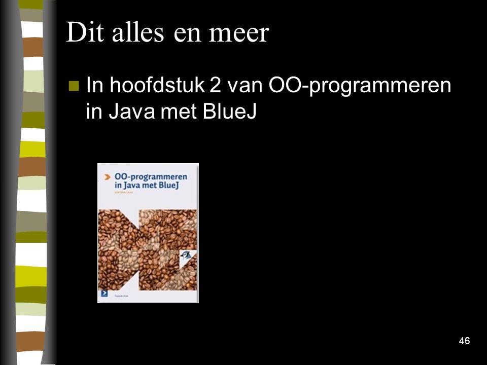 46 Dit alles en meer In hoofdstuk 2 van OO-programmeren in Java met BlueJ