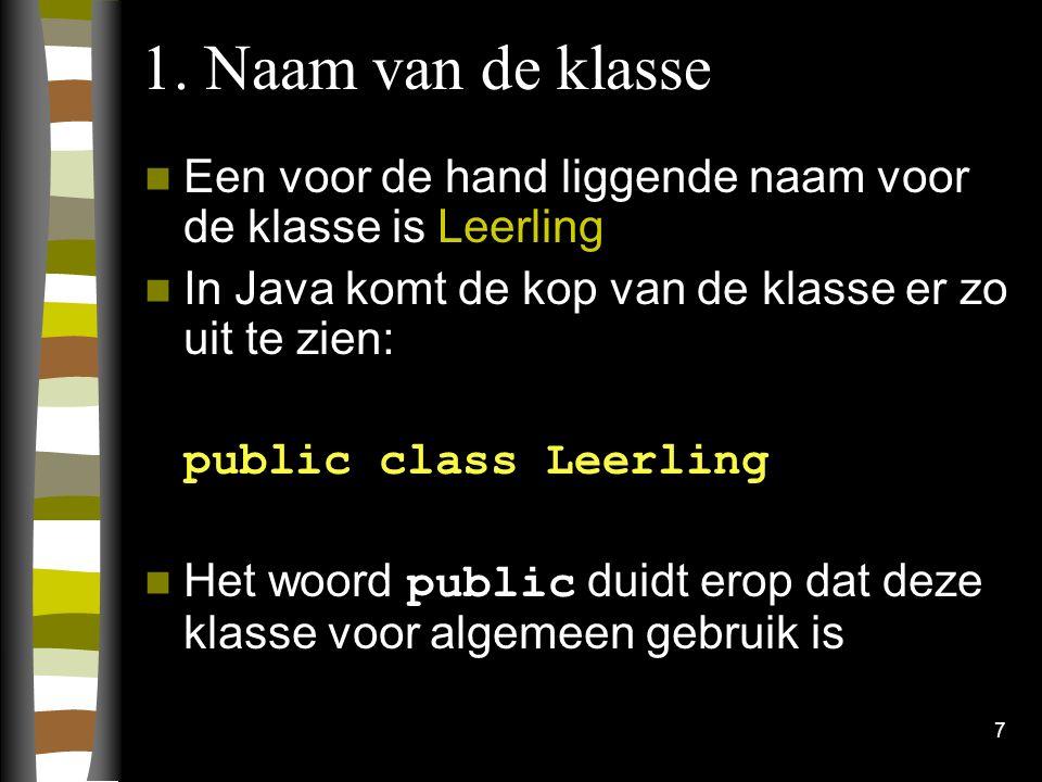 7 1. Naam van de klasse Een voor de hand liggende naam voor de klasse is Leerling In Java komt de kop van de klasse er zo uit te zien: public class Le