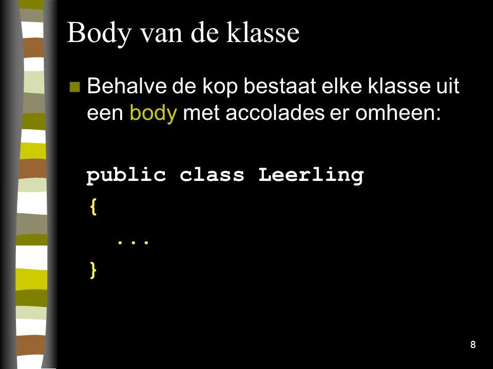 8 Body van de klasse Behalve de kop bestaat elke klasse uit een body met accolades er omheen: public class Leerling {... }
