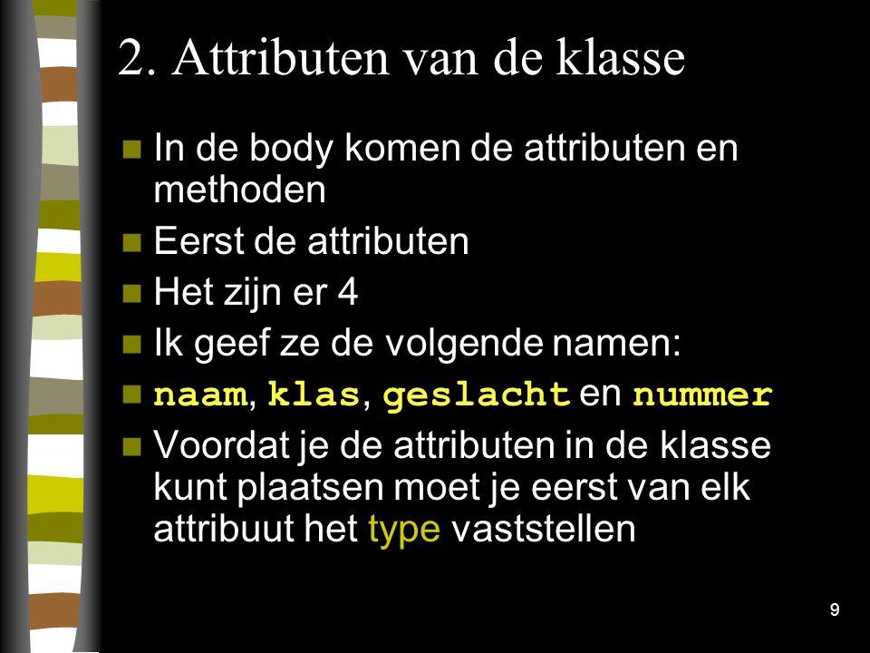 9 2. Attributen van de klasse In de body komen de attributen en methoden Eerst de attributen Het zijn er 4 Ik geef ze de volgende namen: naam, klas, g