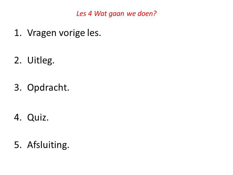 Les 4 Wat gaan we doen? 1.Vragen vorige les. 2.Uitleg. 3.Opdracht. 4.Quiz. 5.Afsluiting.