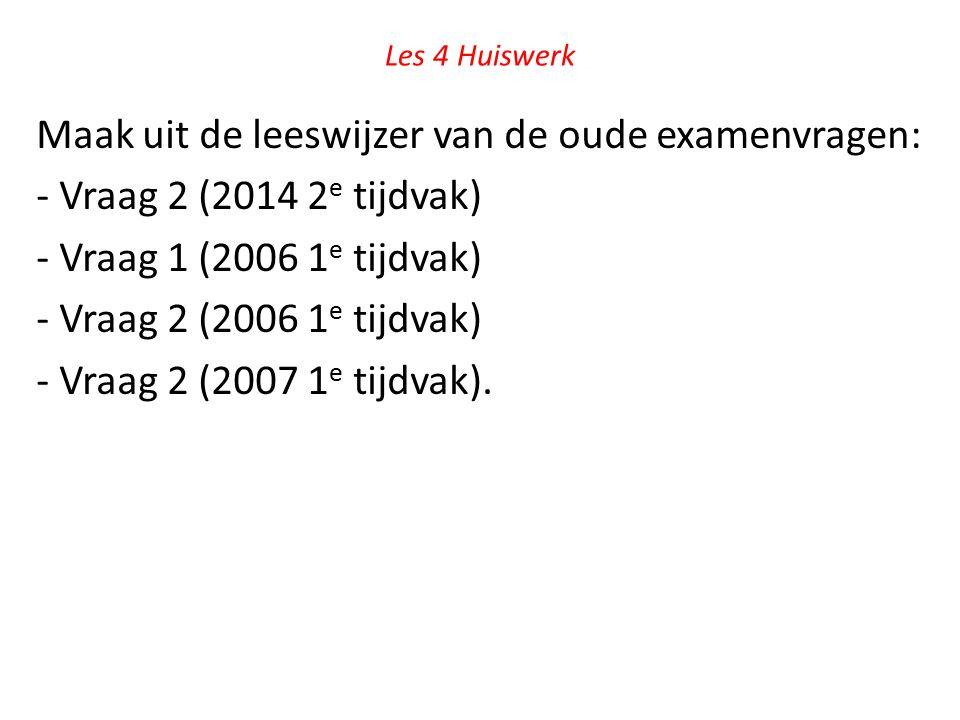 Les 4 Huiswerk Maak uit de leeswijzer van de oude examenvragen: - Vraag 2 (2014 2 e tijdvak) - Vraag 1 (2006 1 e tijdvak) - Vraag 2 (2006 1 e tijdvak)