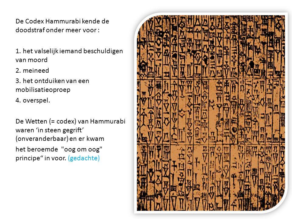 De Codex Hammurabi kende de doodstraf onder meer voor : 1. het valselijk iemand beschuldigen van moord 2. meineed 3. het ontduiken van een mobilisatie