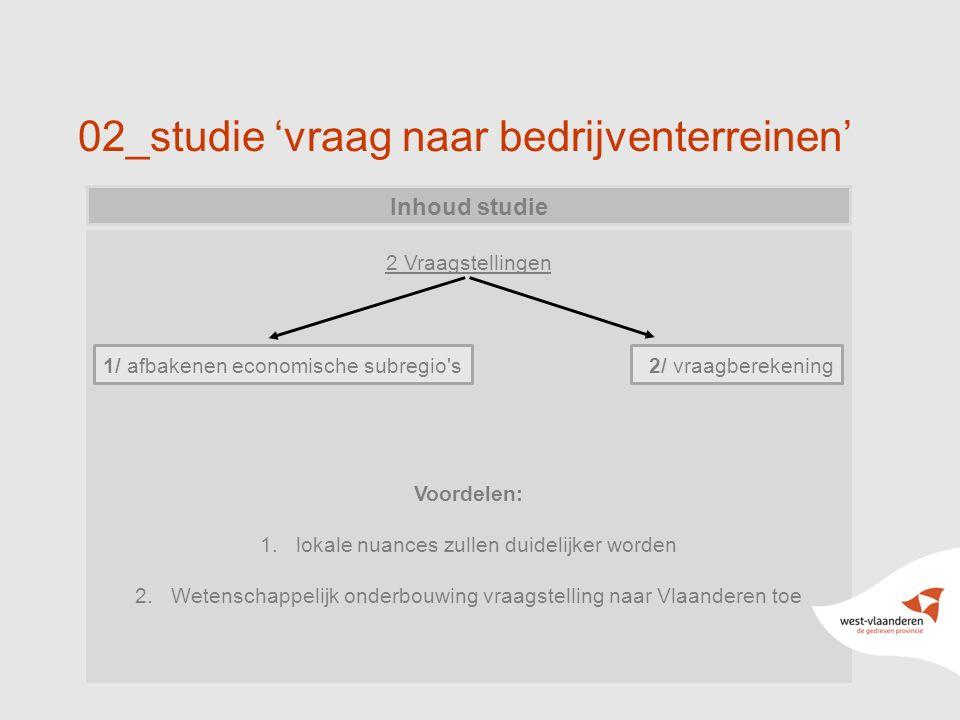 02_studie 'vraag naar bedrijventerreinen' Inhoud studie 2 Vraagstellingen 1/ afbakenen economische subregio s 2/ vraagberekening Voordelen: 1.lokale nuances zullen duidelijker worden 2.Wetenschappelijk onderbouwing vraagstelling naar Vlaanderen toe