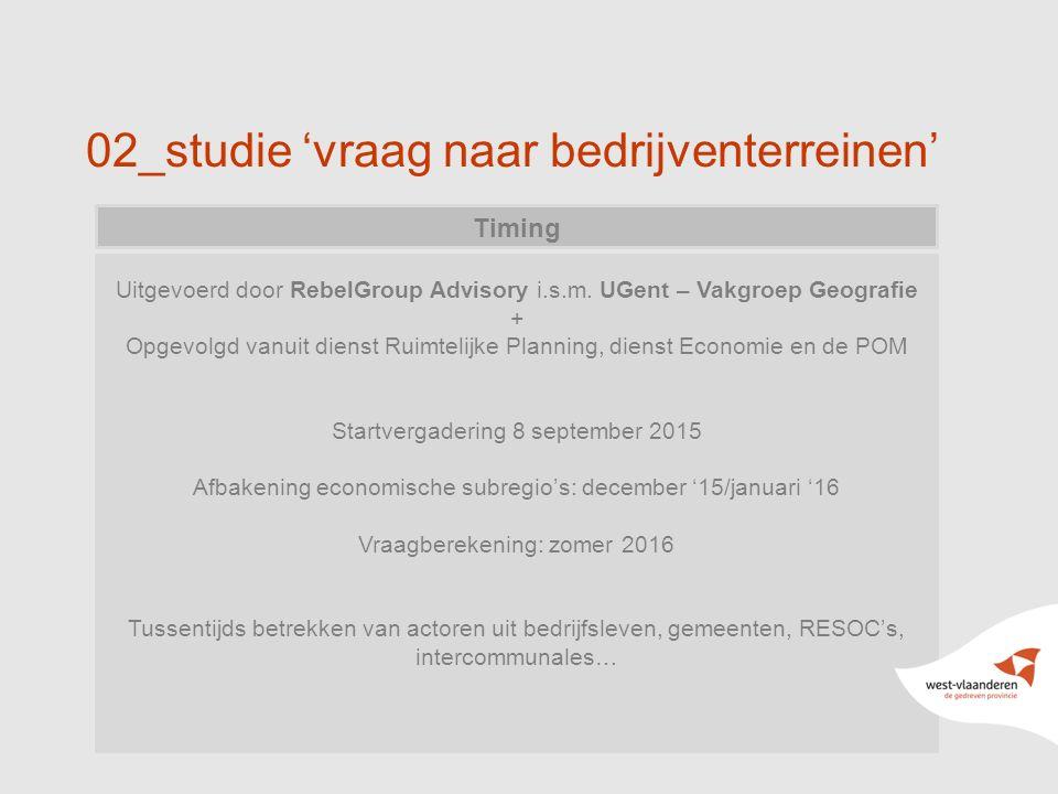 02_studie 'vraag naar bedrijventerreinen' Timing Uitgevoerd door RebelGroup Advisory i.s.m. UGent – Vakgroep Geografie + Opgevolgd vanuit dienst Ruimt