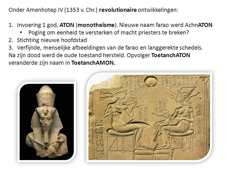 Onder Amenhotep IV (1353 v. Chr.) revolutionaire ontwikkelingen: 1.Invoering 1 god, ATON (monotheïsme). Nieuwe naam farao werd AchnATON Poging om eenh
