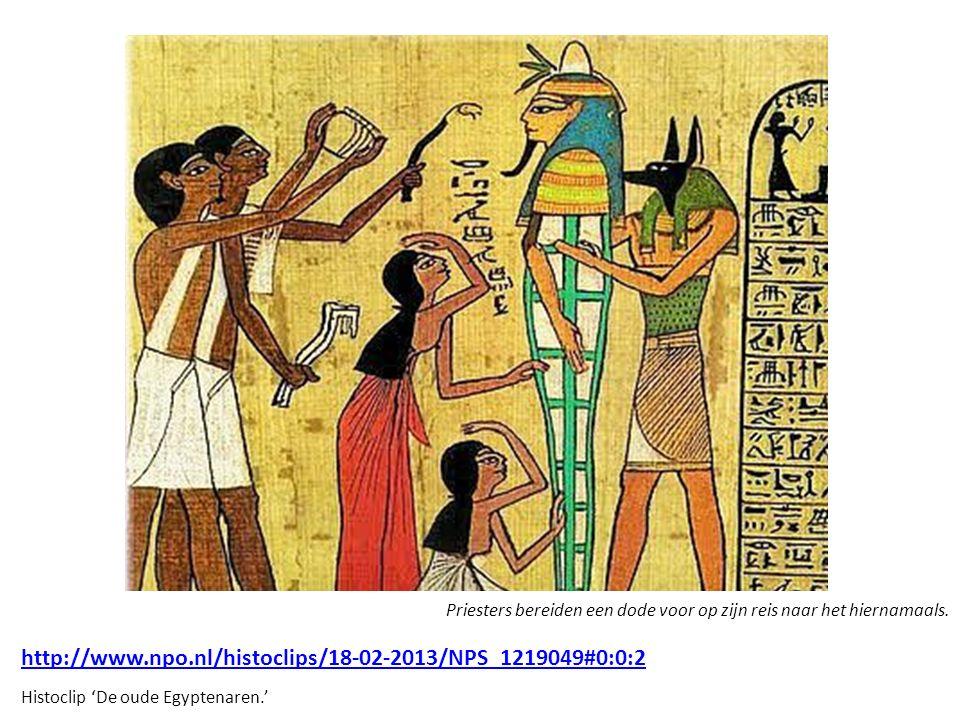 http://www.npo.nl/histoclips/18-02-2013/NPS_1219049#0:0:2 Histoclip 'De oude Egyptenaren.' Priesters bereiden een dode voor op zijn reis naar het hier