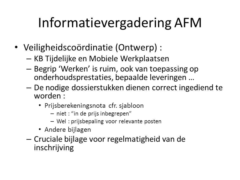 Informatievergadering AFM Veiligheidscoördinatie (Ontwerp) : – KB Tijdelijke en Mobiele Werkplaatsen – Begrip 'Werken' is ruim, ook van toepassing op onderhoudsprestaties, bepaalde leveringen … – De nodige dossierstukken dienen correct ingediend te worden : Prijsberekeningsnota cfr.