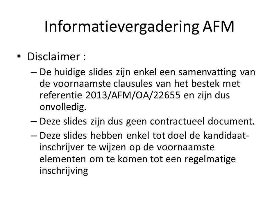 Informatievergadering AFM Disclaimer : – De huidige slides zijn enkel een samenvatting van de voornaamste clausules van het bestek met referentie 2013/AFM/OA/22655 en zijn dus onvolledig.