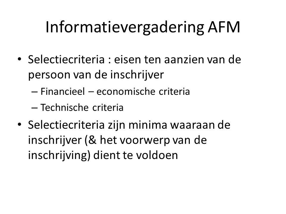 Informatievergadering AFM Selectiecriteria : eisen ten aanzien van de persoon van de inschrijver – Financieel – economische criteria – Technische criteria Selectiecriteria zijn minima waaraan de inschrijver (& het voorwerp van de inschrijving) dient te voldoen