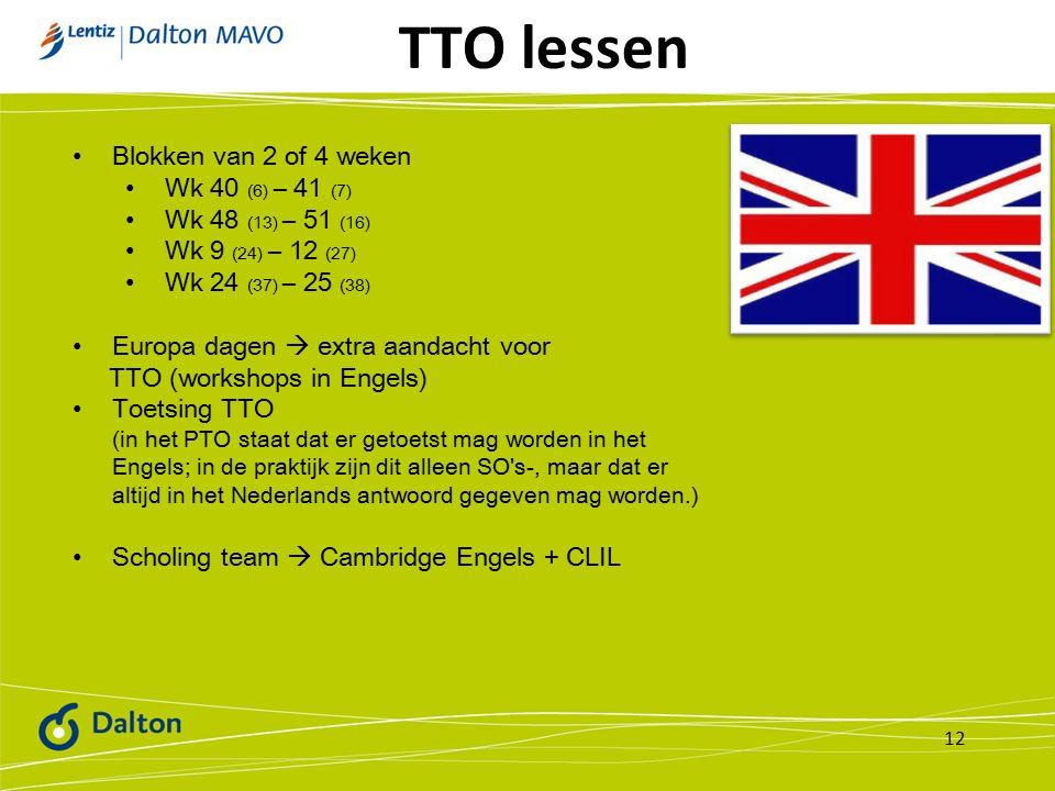 TTO lessen 12 Blokken van 2 of 4 weken Wk 40 (6) – 41 (7) Wk 48 (13) – 51 (16) Wk 9 (24) – 12 (27) Wk 24 (37) – 25 (38) Europa dagen  extra aandacht voor TTO (workshops in Engels) Toetsing TTO (in het PTO staat dat er getoetst mag worden in het Engels; in de praktijk zijn dit alleen SO s-, maar dat er altijd in het Nederlands antwoord gegeven mag worden.) Scholing team  Cambridge Engels + CLIL