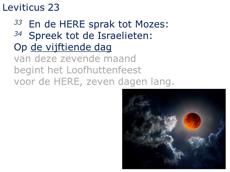 Leviticus 23 33 En de HERE sprak tot Mozes: 34 Spreek tot de Israelieten: Op de vijftiende dag van deze zevende maand begint het Loofhuttenfeest voor de HERE, zeven dagen lang.