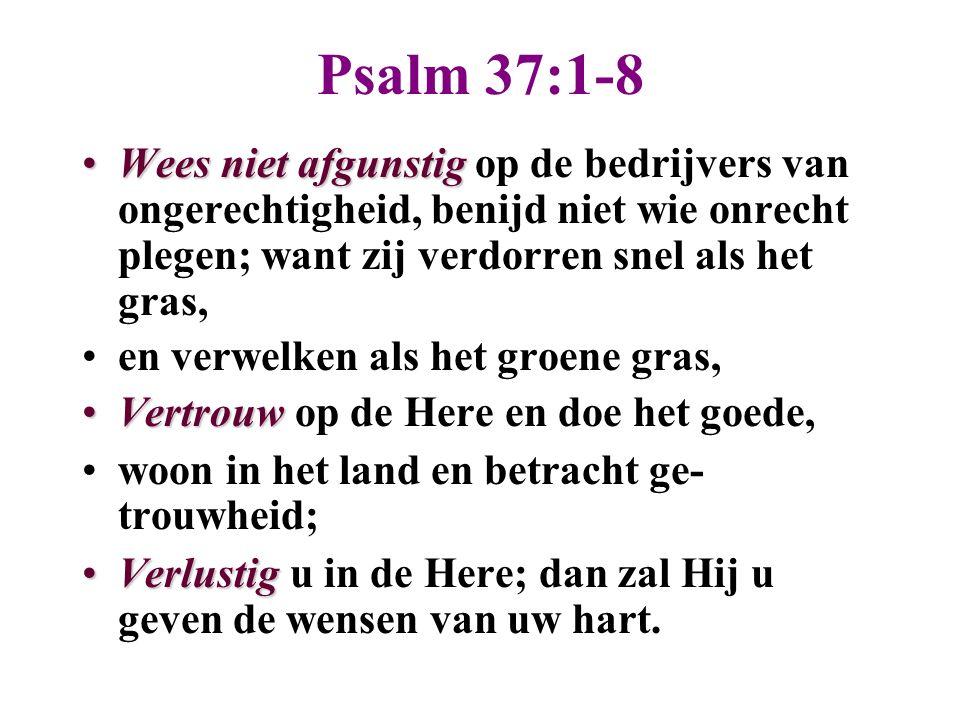 Psalm 37:1-8 Wees niet afgunstigWees niet afgunstig op de bedrijvers van ongerechtigheid, benijd niet wie onrecht plegen; want zij verdorren snel als