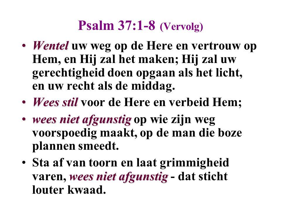 Psalm 37:1-8 (Vervolg) WentelWentel uw weg op de Here en vertrouw op Hem, en Hij zal het maken; Hij zal uw gerechtigheid doen opgaan als het licht, en