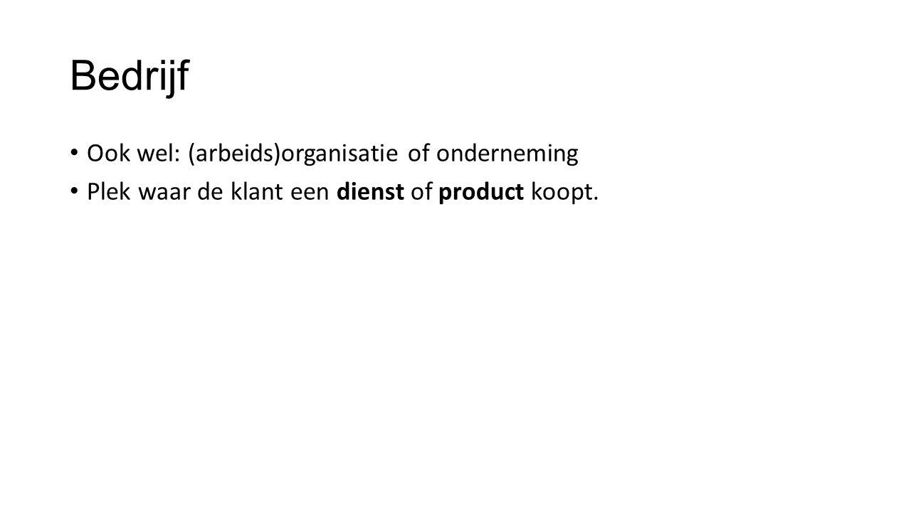 Bedrijf Ook wel: (arbeids)organisatie of onderneming Plek waar de klant een dienst of product koopt.