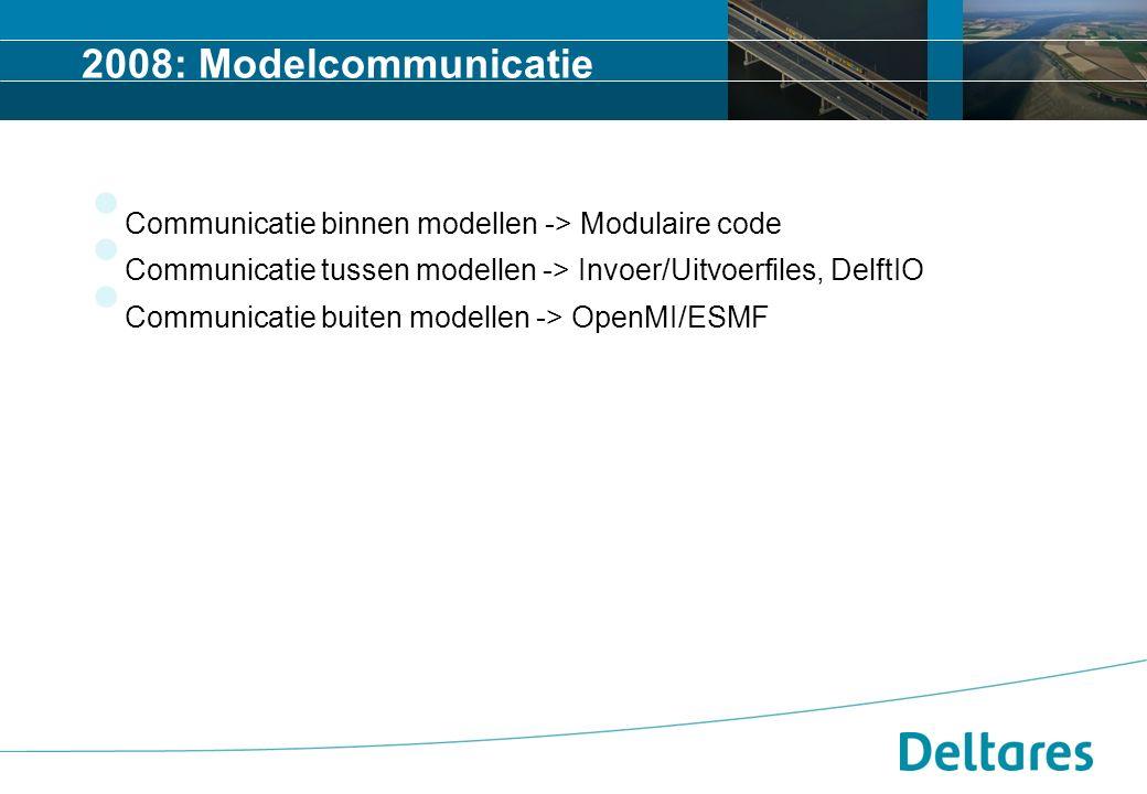 2008: Modelcommunicatie Communicatie binnen modellen -> Modulaire code Communicatie tussen modellen -> Invoer/Uitvoerfiles, DelftIO Communicatie buiten modellen -> OpenMI/ESMF