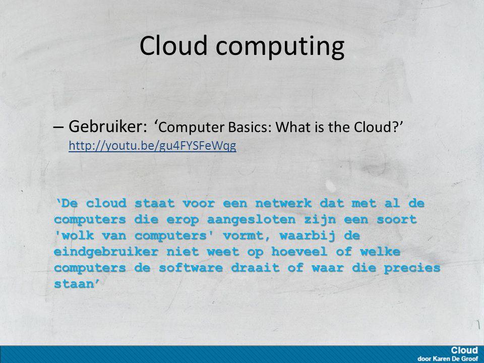 Cloud computing – Gebruiker: ' Computer Basics: What is the Cloud ' http://youtu.be/gu4FYSFeWqg http://youtu.be/gu4FYSFeWqg 'De cloud staat voor een netwerk dat met al de computers die erop aangesloten zijn een soort wolk van computers vormt, waarbij de eindgebruiker niet weet op hoeveel of welke computers de software draait of waar die precies staan'