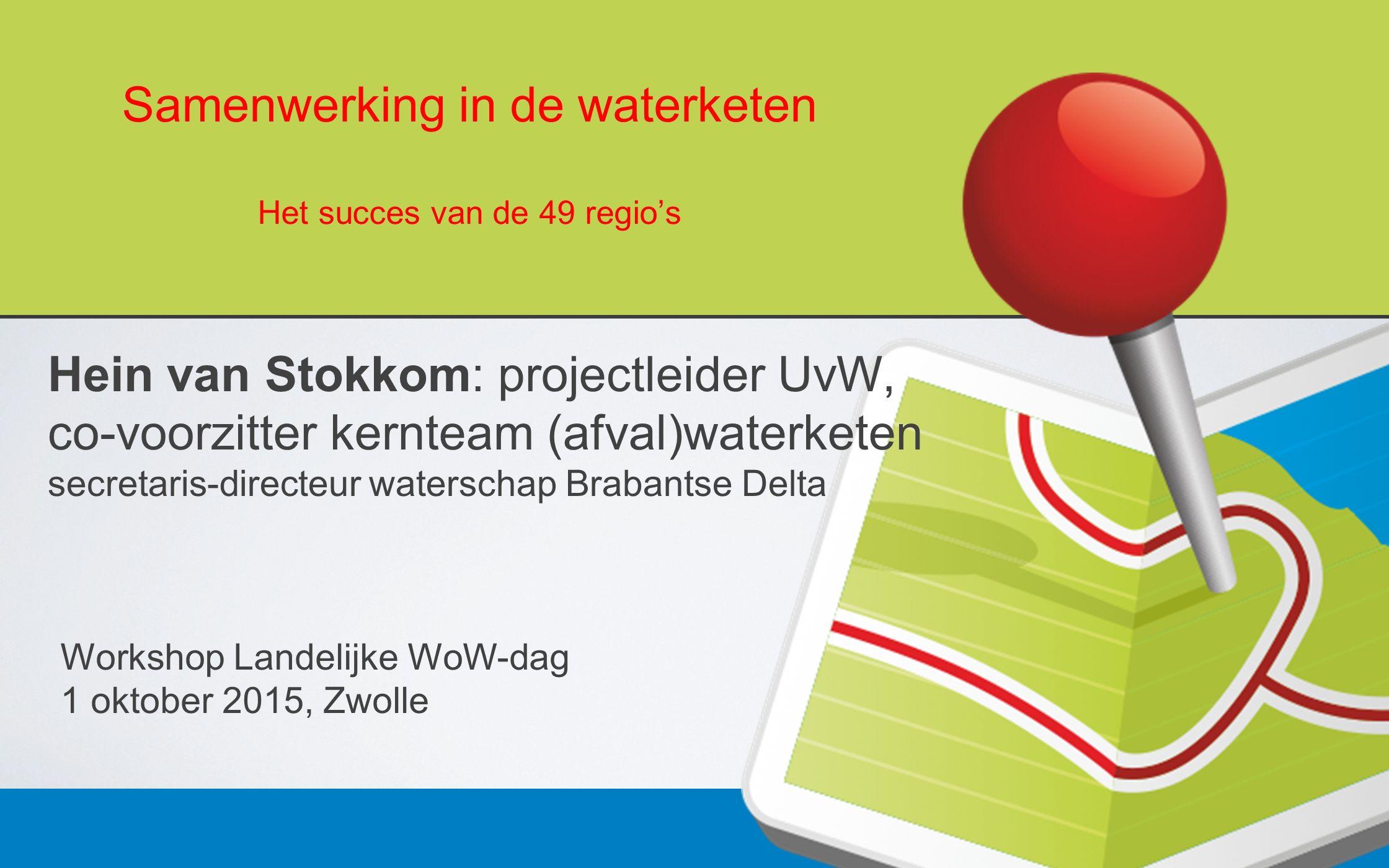 Samenwerking in de waterketen Het succes van de 49 regio's Hein van Stokkom: projectleider UvW, co-voorzitter kernteam (afval)waterketen secretaris-directeur waterschap Brabantse Delta Workshop Landelijke WoW-dag 1 oktober 2015, Zwolle