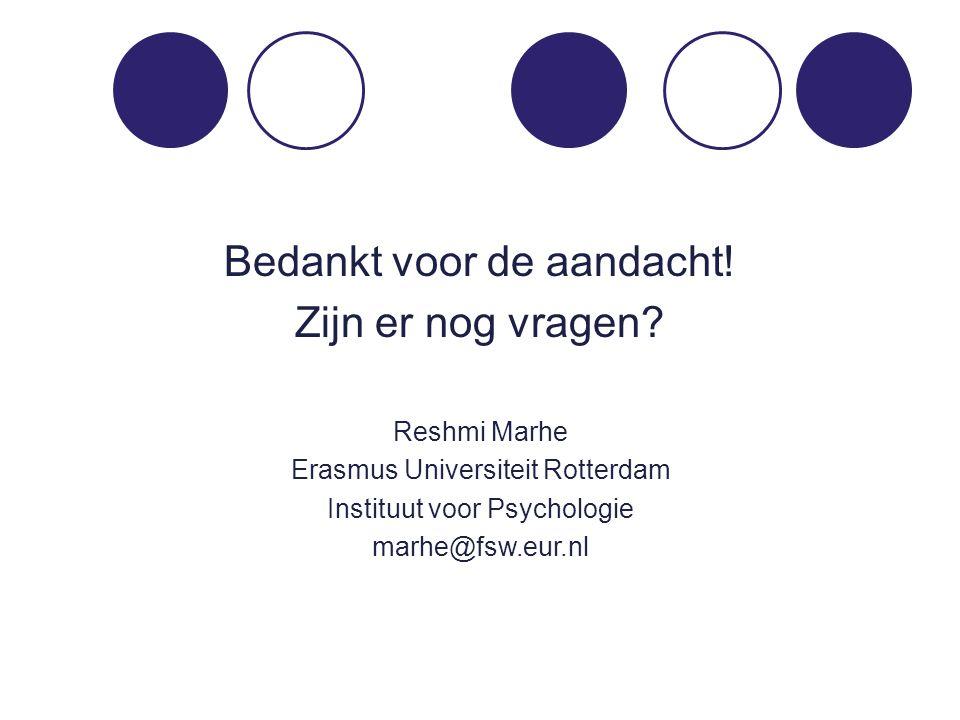 Bedankt voor de aandacht! Zijn er nog vragen? Reshmi Marhe Erasmus Universiteit Rotterdam Instituut voor Psychologie marhe@fsw.eur.nl