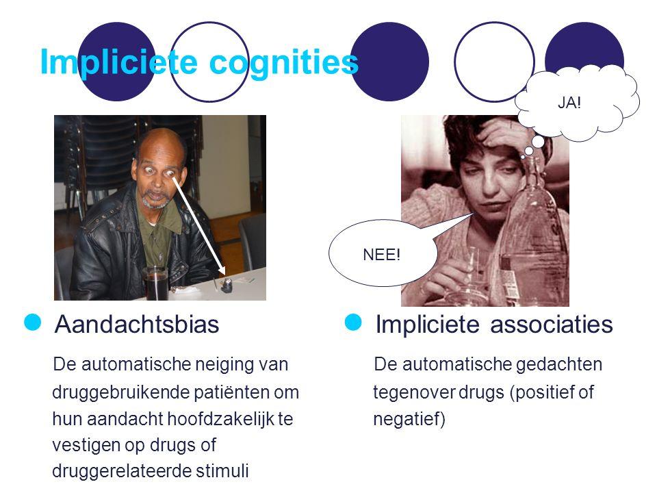 Impliciete cognities JA! NEE! Aandachtsbias De automatische neiging van druggebruikende patiënten om hun aandacht hoofdzakelijk te vestigen op drugs o