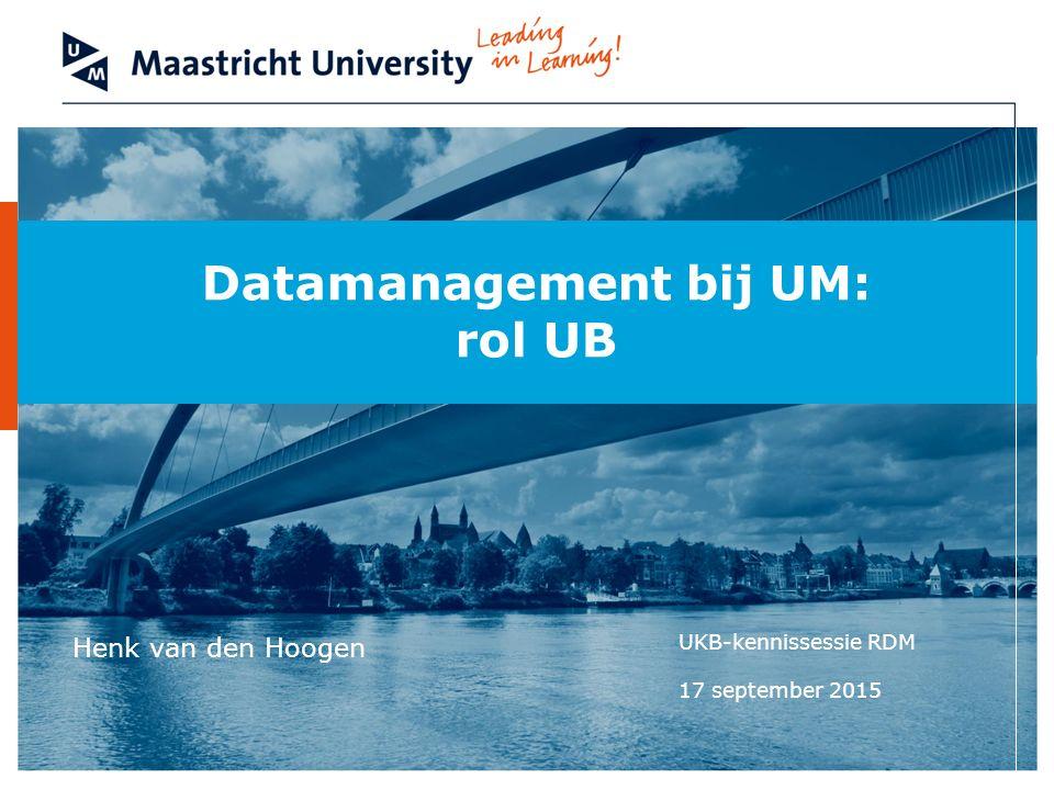 Datamanagement bij UM: rol UB Henk van den Hoogen UKB-kennissessie RDM 17 september 2015