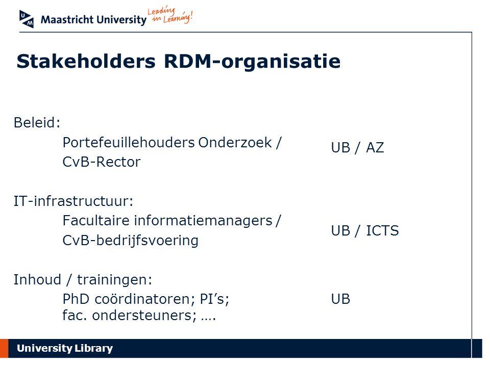 University Library Stakeholders RDM-organisatie Beleid: Portefeuillehouders Onderzoek / CvB-Rector IT-infrastructuur: Facultaire informatiemanagers / CvB-bedrijfsvoering Inhoud / trainingen: PhD coördinatoren; PI's; fac.