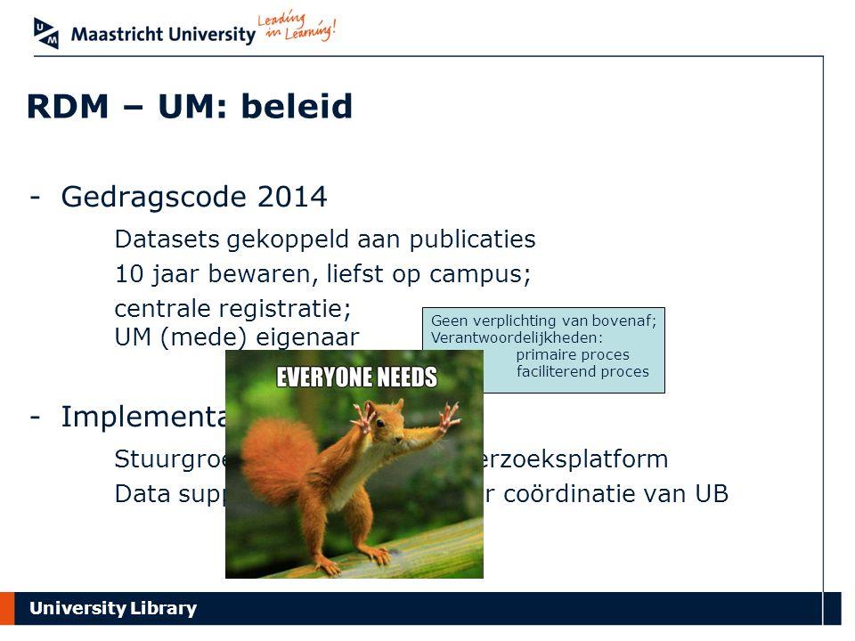 University Library RDM – UM: beleid -Gedragscode 2014 Datasets gekoppeld aan publicaties 10 jaar bewaren, liefst op campus; centrale registratie; UM (mede) eigenaar -Implementatie 2015 e.v.