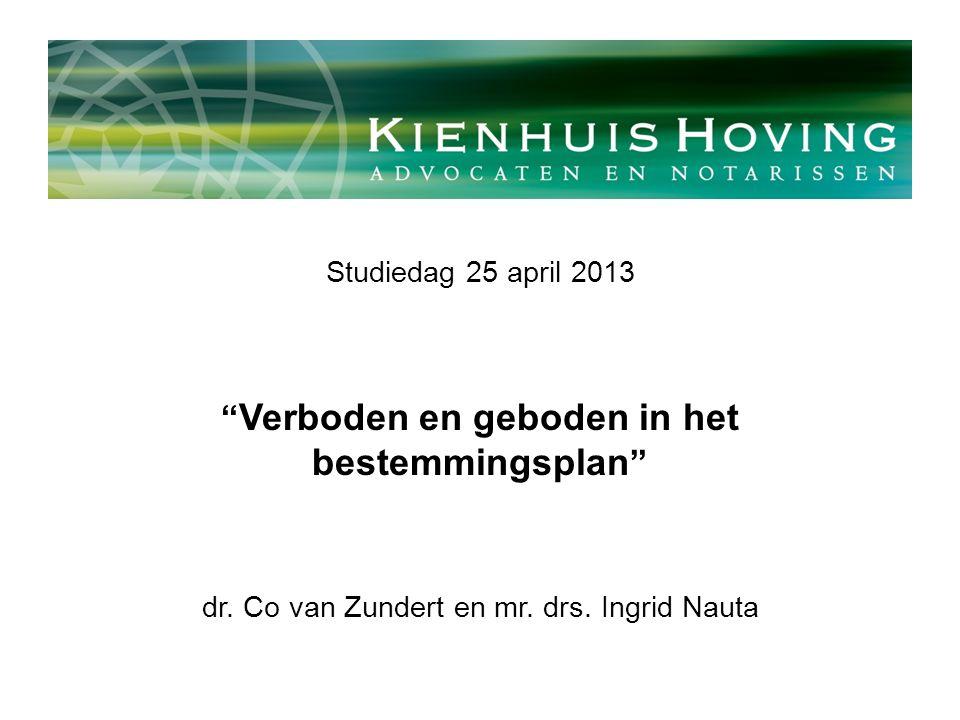 """Studiedag 25 april 2013 """" Verboden en geboden in het bestemmingsplan """" dr. Co van Zundert en mr. drs. Ingrid Nauta"""
