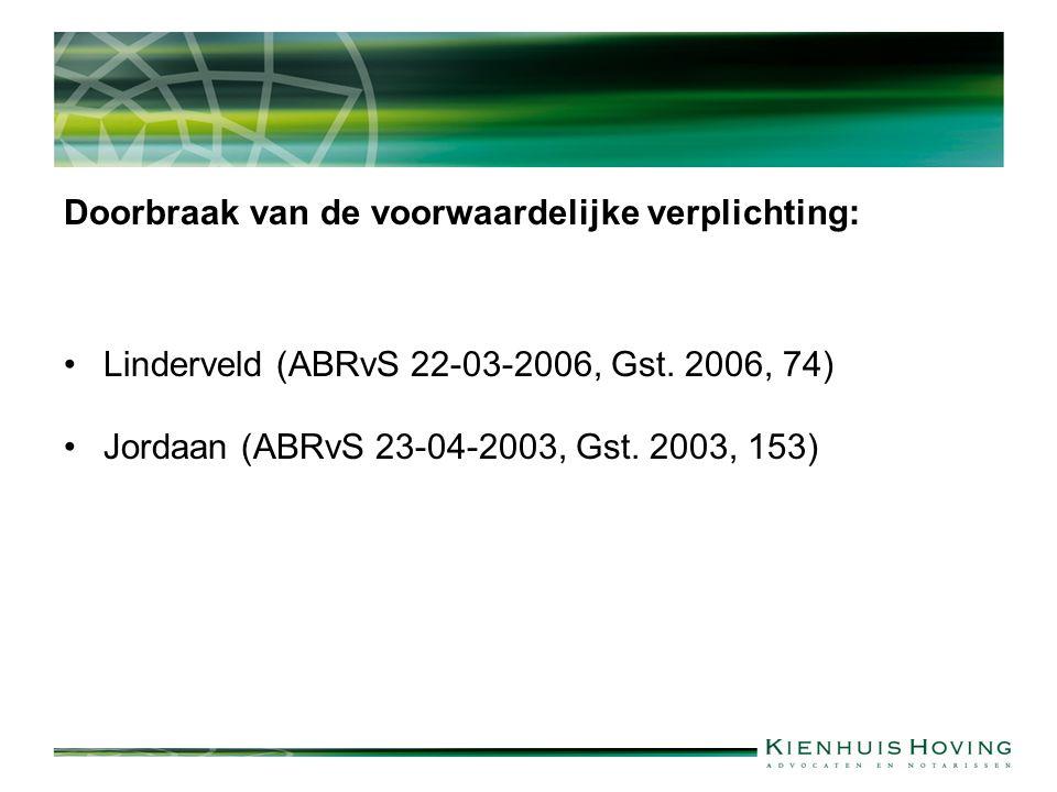 Doorbraak van de voorwaardelijke verplichting: Linderveld (ABRvS 22-03-2006, Gst. 2006, 74) Jordaan (ABRvS 23-04-2003, Gst. 2003, 153)