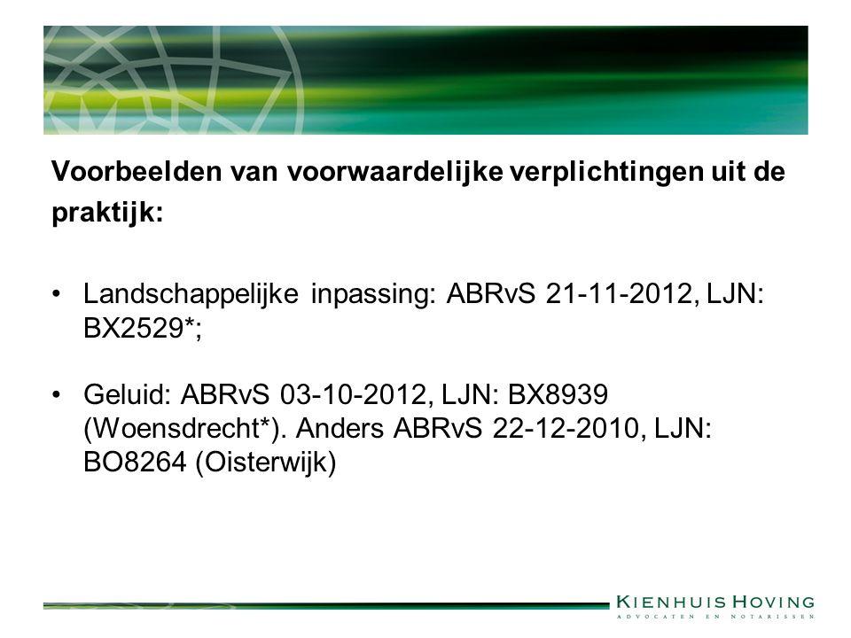 Voorbeelden van voorwaardelijke verplichtingen uit de praktijk: Landschappelijke inpassing: ABRvS 21-11-2012, LJN: BX2529*; Geluid: ABRvS 03-10-2012, LJN: BX8939 (Woensdrecht*).
