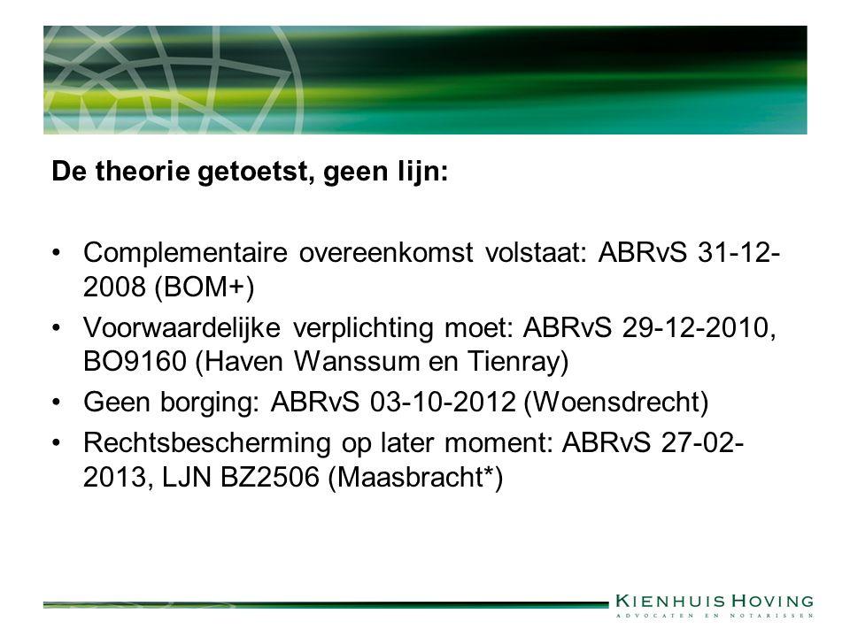 De theorie getoetst, geen lijn: Complementaire overeenkomst volstaat: ABRvS 31-12- 2008 (BOM+) Voorwaardelijke verplichting moet: ABRvS 29-12-2010, BO9160 (Haven Wanssum en Tienray) Geen borging: ABRvS 03-10-2012 (Woensdrecht) Rechtsbescherming op later moment: ABRvS 27-02- 2013, LJN BZ2506 (Maasbracht*)
