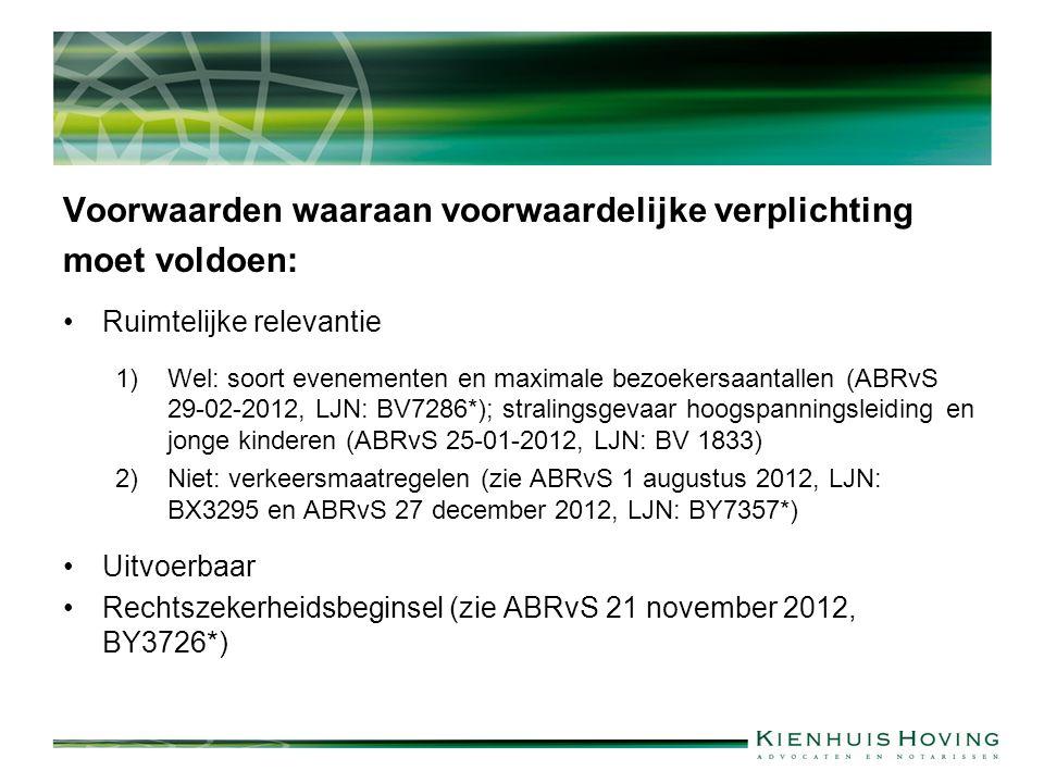 Voorwaarden waaraan voorwaardelijke verplichting moet voldoen: Ruimtelijke relevantie 1)Wel: soort evenementen en maximale bezoekersaantallen (ABRvS 29-02-2012, LJN: BV7286*); stralingsgevaar hoogspanningsleiding en jonge kinderen (ABRvS 25-01-2012, LJN: BV 1833) 2)Niet: verkeersmaatregelen (zie ABRvS 1 augustus 2012, LJN: BX3295 en ABRvS 27 december 2012, LJN: BY7357*) Uitvoerbaar Rechtszekerheidsbeginsel (zie ABRvS 21 november 2012, BY3726*)