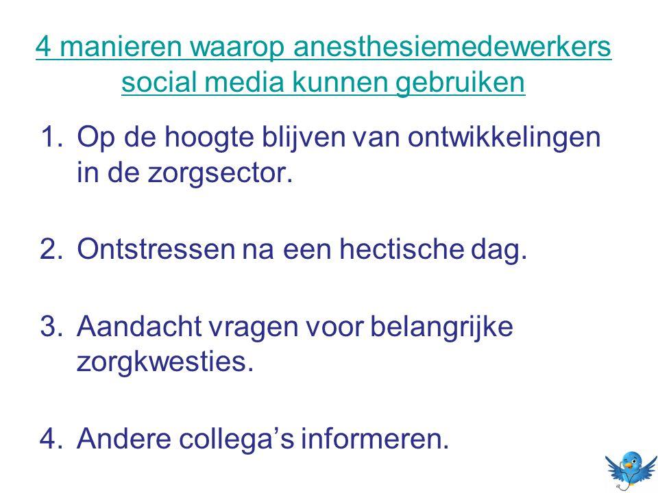 4 manieren waarop anesthesiemedewerkers social media kunnen gebruiken 1.Op de hoogte blijven van ontwikkelingen in de zorgsector. 2.Ontstressen na een