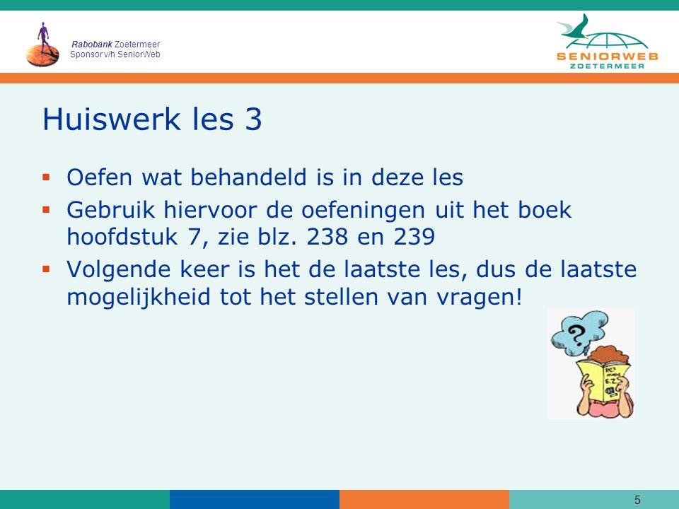 Rabobank Zoetermeer Sponsor v/h SeniorWeb Huiswerk les 3  Oefen wat behandeld is in deze les  Gebruik hiervoor de oefeningen uit het boek hoofdstuk 7, zie blz.