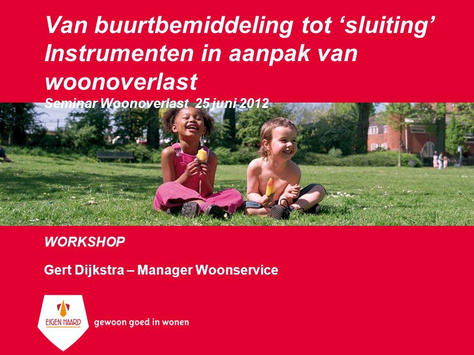 Van buurtbemiddeling tot 'sluiting' Instrumenten in aanpak van woonoverlast Seminar Woonoverlast 25 juni 2012 WORKSHOP Gert Dijkstra – Manager Woonser