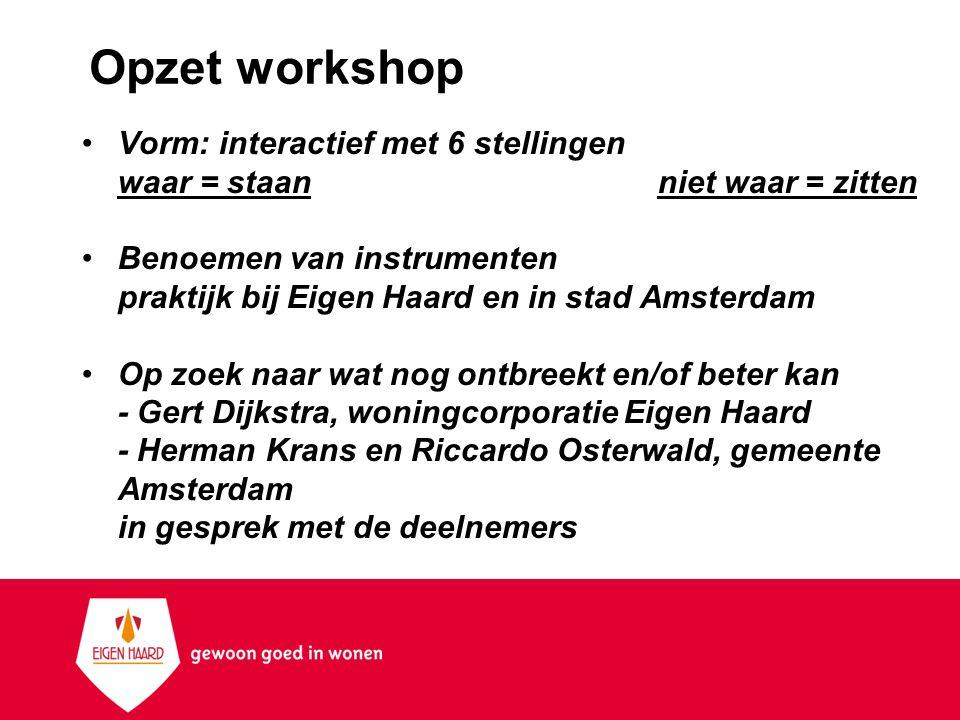 Opzet workshop Vorm: interactief met 6 stellingen waar = staan niet waar = zitten Benoemen van instrumenten praktijk bij Eigen Haard en in stad Amster