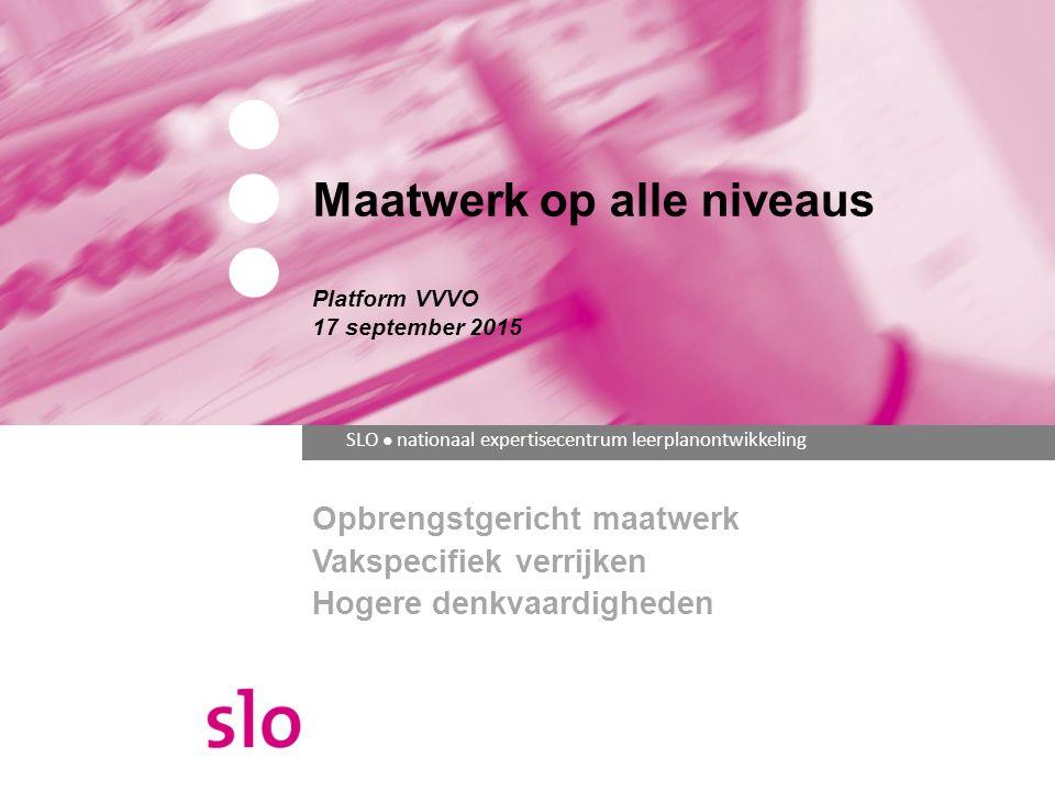 SLO ● nationaal expertisecentrum leerplanontwikkeling Maatwerk op alle niveaus Platform VVVO 17 september 2015 Opbrengstgericht maatwerk Vakspecifiek