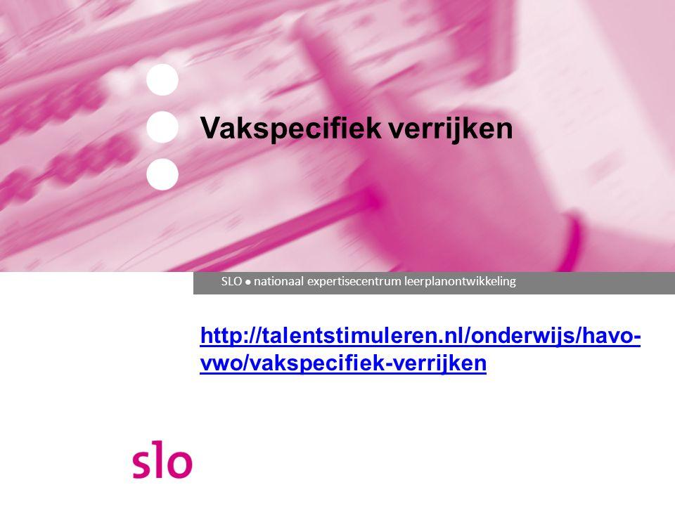 SLO ● nationaal expertisecentrum leerplanontwikkeling Vakspecifiek verrijken http://talentstimuleren.nl/onderwijs/havo- vwo/vakspecifiek-verrijken