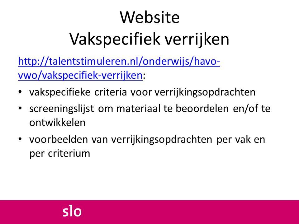 Website Vakspecifiek verrijken http://talentstimuleren.nl/onderwijs/havo- vwo/vakspecifiek-verrijkenhttp://talentstimuleren.nl/onderwijs/havo- vwo/vakspecifiek-verrijken: vakspecifieke criteria voor verrijkingsopdrachten screeningslijst om materiaal te beoordelen en/of te ontwikkelen voorbeelden van verrijkingsopdrachten per vak en per criterium
