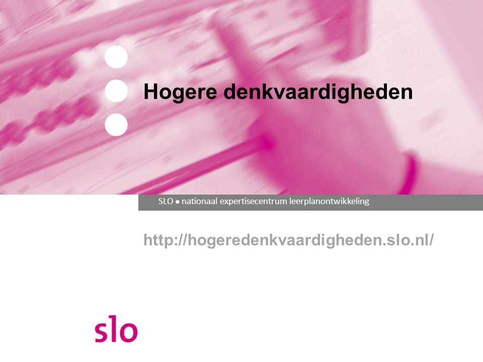 SLO ● nationaal expertisecentrum leerplanontwikkeling Hogere denkvaardigheden http://hogeredenkvaardigheden.slo.nl/