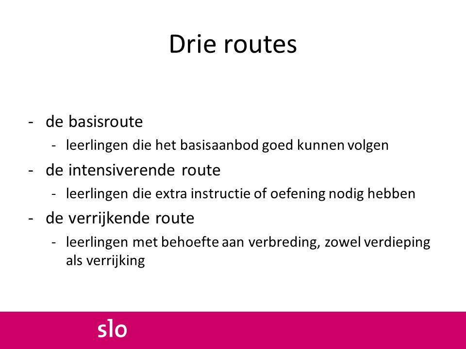 Drie routes -de basisroute -leerlingen die het basisaanbod goed kunnen volgen -de intensiverende route -leerlingen die extra instructie of oefening no