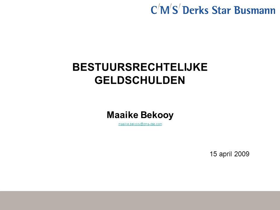 BESTUURSRECHTELIJKE GELDSCHULDEN Maaike Bekooy maaike.bekooy@cms-dsb.com 15 april 2009
