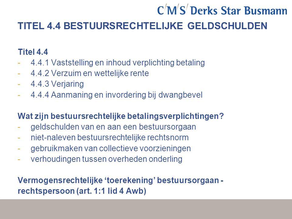 TITEL 4.4 BESTUURSRECHTELIJKE GELDSCHULDEN Titel 4.4 - 4.4.1 Vaststelling en inhoud verplichting betaling - 4.4.2 Verzuim en wettelijke rente - 4.4.3