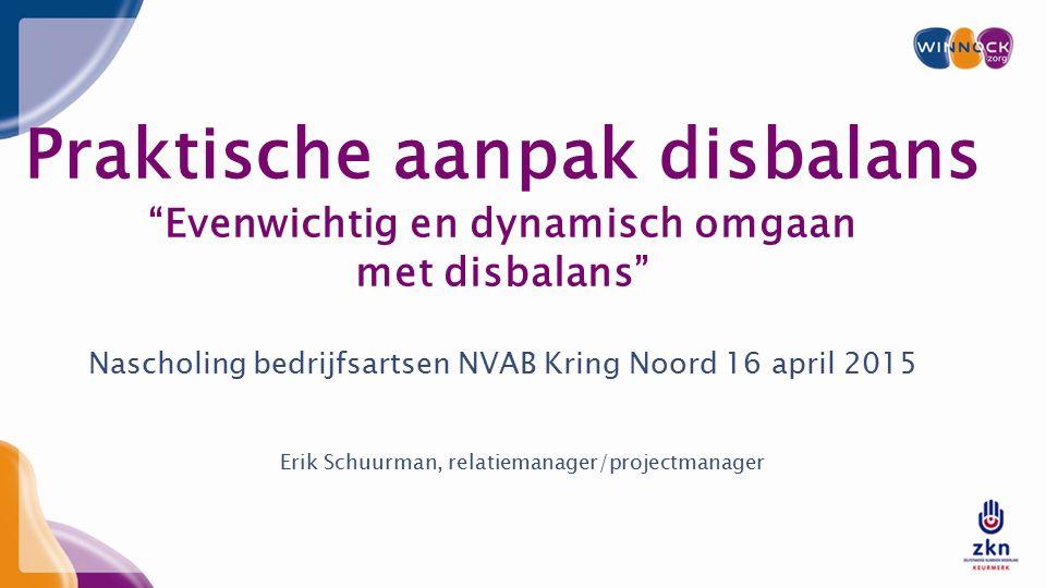 Praktische aanpak disbalans Evenwichtig en dynamisch omgaan met disbalans Nascholing bedrijfsartsen NVAB Kring Noord 16 april 2015 Erik Schuurman, relatiemanager/projectmanager