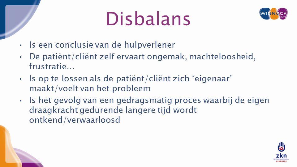 Disbalans Is een conclusie van de hulpverlener De patiënt/cliënt zelf ervaart ongemak, machteloosheid, frustratie… Is op te lossen als de patiënt/cliënt zich 'eigenaar' maakt/voelt van het probleem Is het gevolg van een gedragsmatig proces waarbij de eigen draagkracht gedurende langere tijd wordt ontkend/verwaarloosd