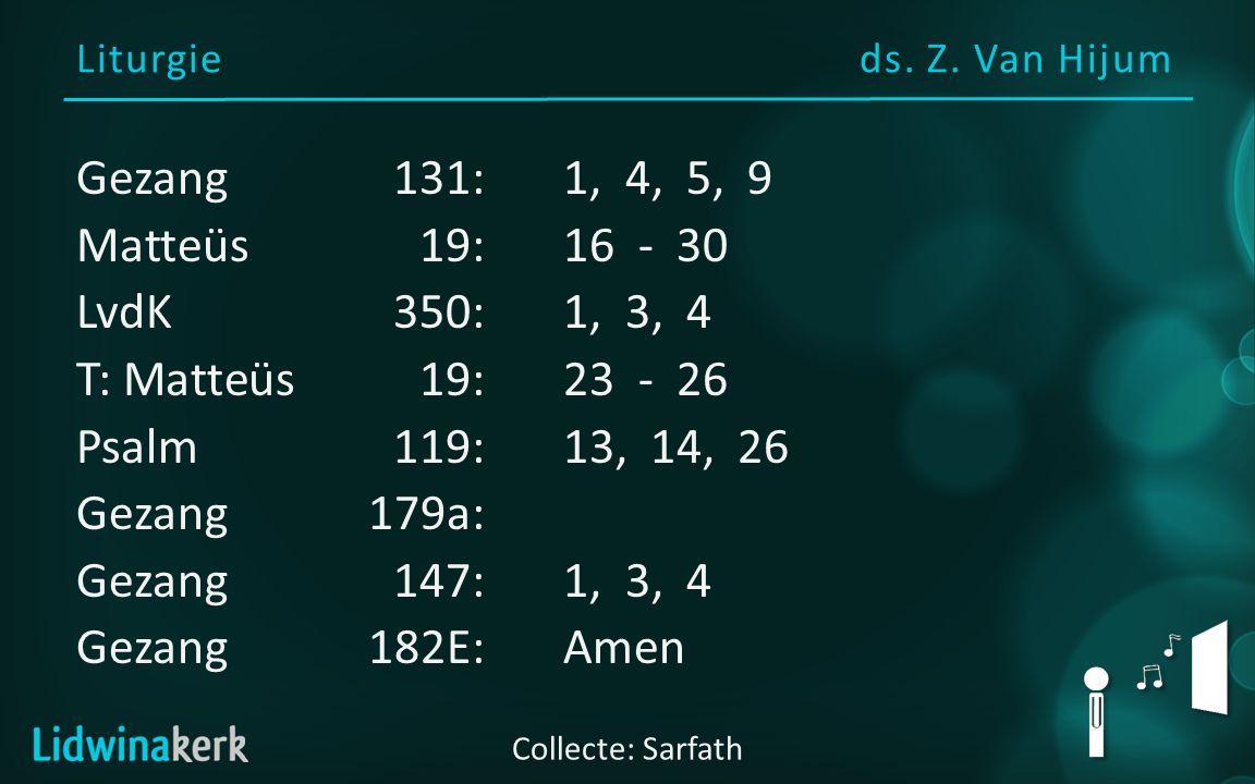 Liturgieds. Z. Van Hijum Collecte: Sarfath Gezang131:1, 4, 5, 9 Matteüs19:16 - 30 LvdK350:1, 3, 4 T: Matteüs19:23 - 26 Psalm119:13, 14, 26 Gezang179a:
