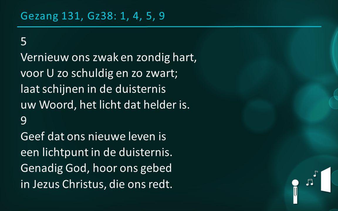 Gezang 131, Gz38: 1, 4, 5, 9 5 Vernieuw ons zwak en zondig hart, voor U zo schuldig en zo zwart; laat schijnen in de duisternis uw Woord, het licht da