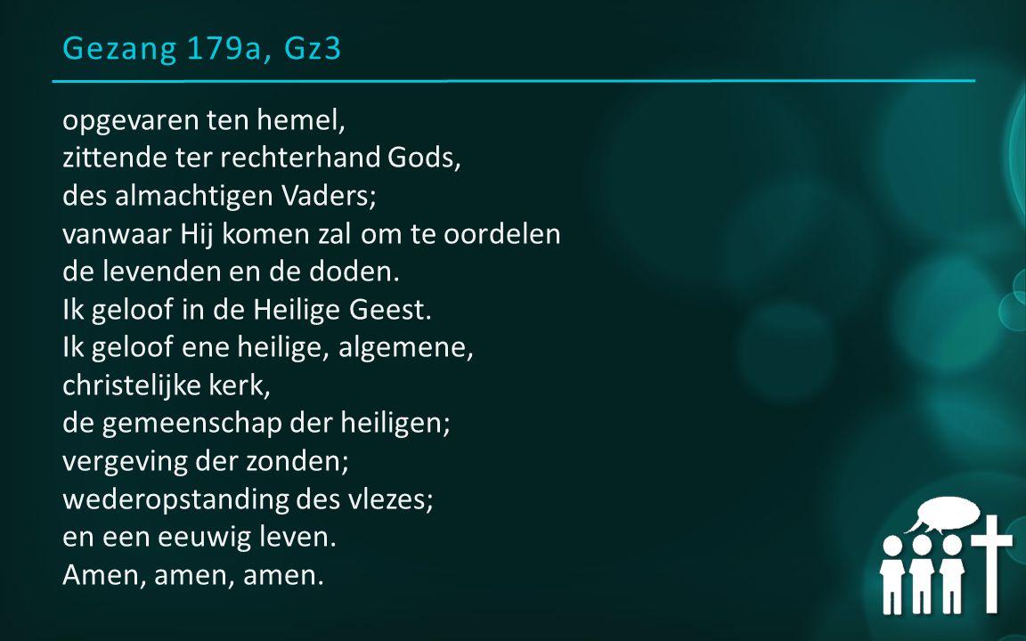 Gezang 179a, Gz3 opgevaren ten hemel, zittende ter rechterhand Gods, des almachtigen Vaders; vanwaar Hij komen zal om te oordelen de levenden en de do